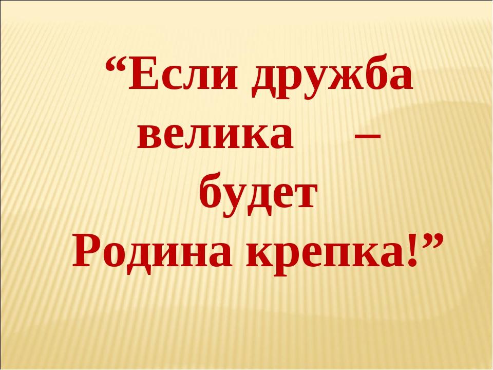 """Если дружба велика – будет Родина крепка!"""