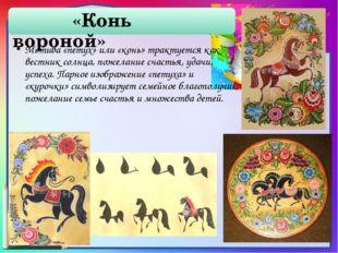 «Конь вороной» Мотива «петух» или «конь» трактуется как вестник солнца, поже
