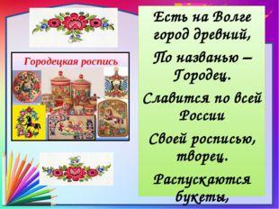 Есть на Волге город древний, По названью – Городец. Славится по всей России С