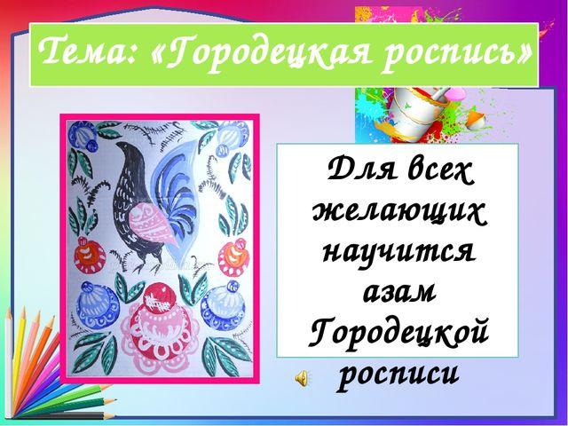 Тема: «Городецкая роспись» Для всех желающих научится азам Городецкой росписи