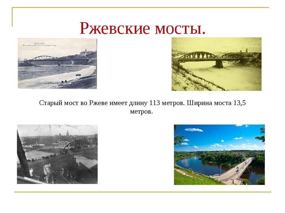 Ржевские мосты. Старый мост во Ржеве имеет длину 113 метров. Ширина моста 13,...
