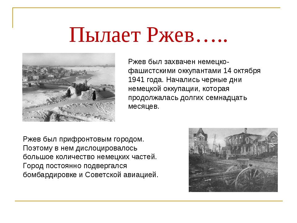 Пылает Ржев….. Ржев был захвачен немецко-фашистскими оккупантами 14 октября 1...