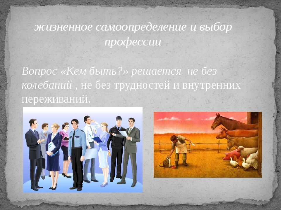 жизненное самоопределение и выбор профессии Вопрос «Кем быть?» решается не б...