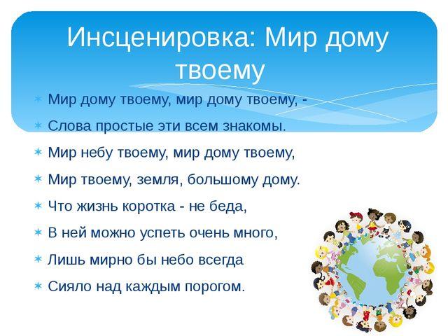 Мир дому твоему, мир дому твоему, - Слова простые эти всем знакомы. Мир небу...
