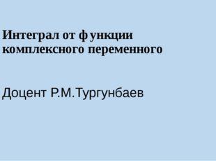 Интеграл от функции комплексного переменного Доцент Р.М.Тургунбаев