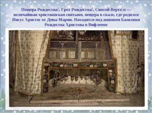 Пещера Рождества́, Грот Рождества́, Святой Верте́п — величайшая христианская