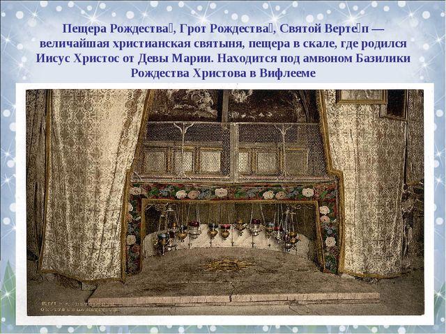 Пещера Рождества́, Грот Рождества́, Святой Верте́п — величайшая христианская...