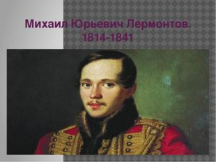 Михаил Юрьевич Лермонтов. 1814-1841