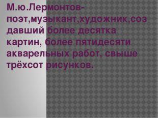 М.ю.Лермонтов-поэт,музыкант,художник,создавший более десятка картин, более пя