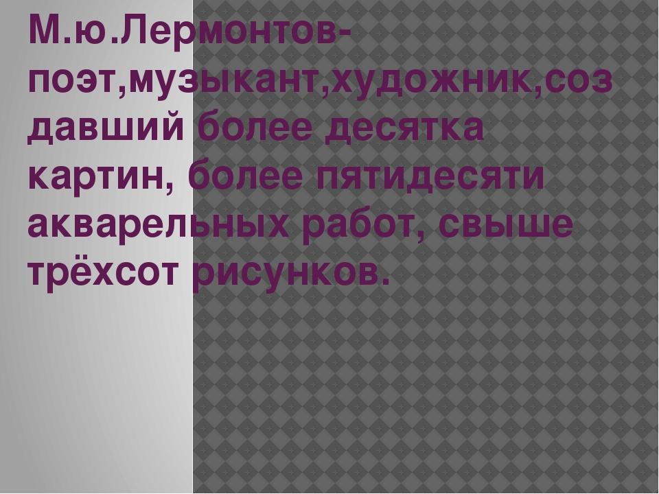 М.ю.Лермонтов-поэт,музыкант,художник,создавший более десятка картин, более пя...