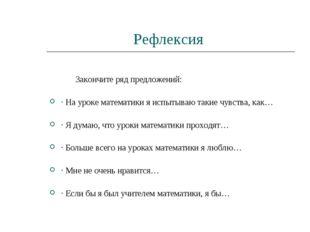 Рефлексия Закончите ряд предложений: · На уроке математики я испытываю такие