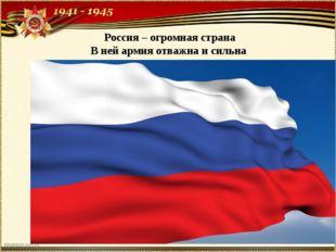 Россия – огромная страна В ней армия отважна и сильна