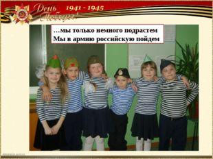…мы только немного подрастем Мы в армию российскую пойдем