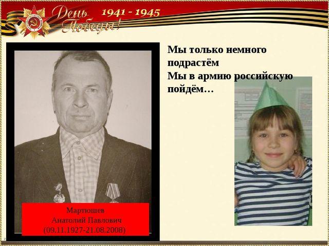 Мартюшев Анатолий Павлович (09.11.1927-21.08.2008) Мы только немного подрастё...