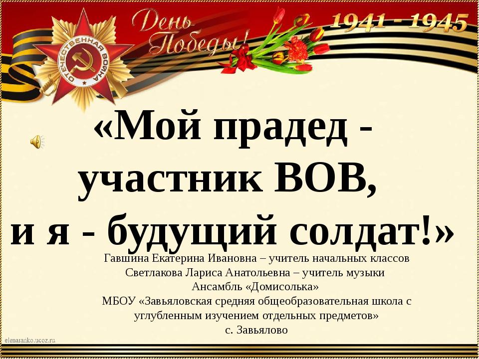 «Мой прадед - участник ВОВ, и я - будущий солдат!» Гавшина Екатерина Ивановна...