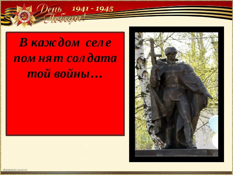 В каждом селе помнят солдата той войны…