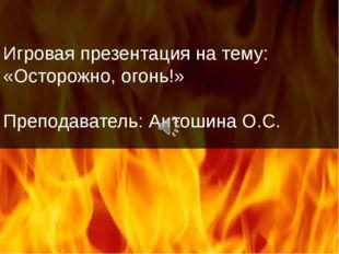 Игровая презентация на тему: «Осторожно, огонь!» Преподаватель: Антошина О.С.