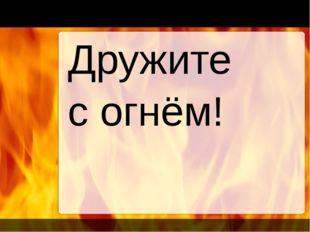 Дружите с огнём!