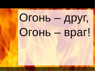 Огонь – друг, Огонь – враг!