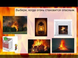 Выбери, когда огонь становится опасным.