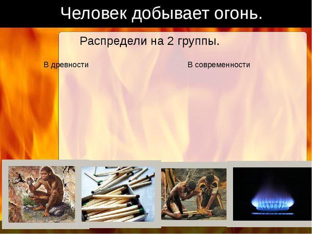 Человек добывает огонь. Распредели на 2 группы. В древности В современности