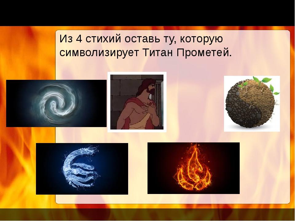 Из 4 стихий оставь ту, которую символизирует Титан Прометей.