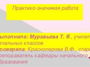 Практико-значимая работа Выполнила: Муравьева Т. Я., учитель начальных классо