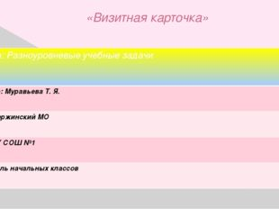 «Визитная карточка» Тема: Разноуровневые учебные задачи Автор:Муравьева Т. Я.