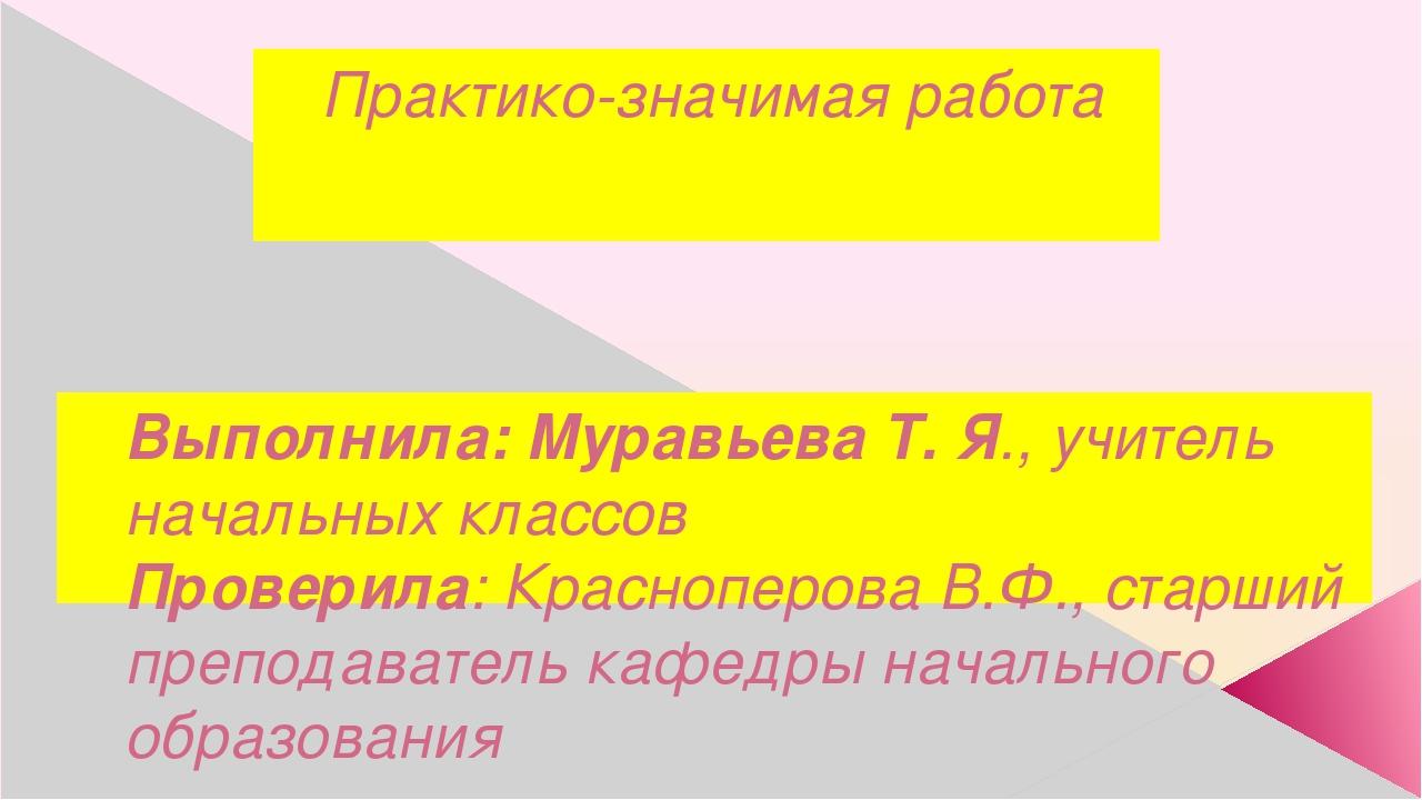 Практико-значимая работа Выполнила: Муравьева Т. Я., учитель начальных классо...