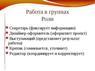 Работа в группах Роли Секретарь (фиксирует информацию) Дизайнер-оформитель (о