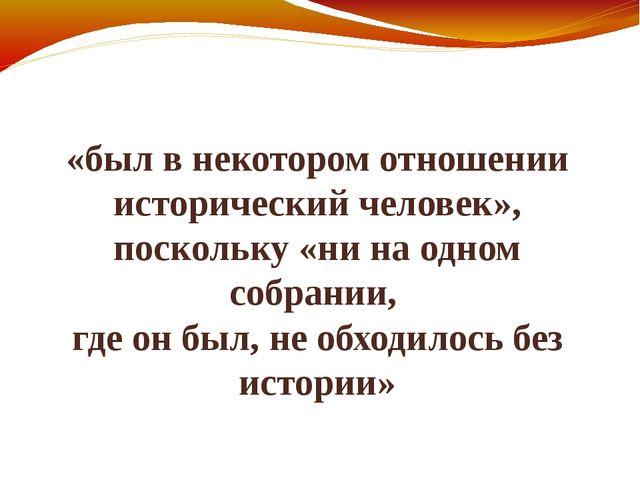 «был в некотором отношении исторический человек», поскольку «ни на одном собр...
