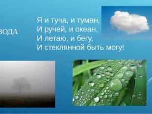 Я и туча, и туман, И ручей, и океан, И летаю, и бегу, И стеклянной быть могу!