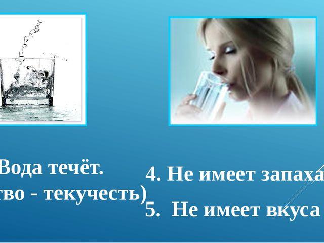 3. Вода течёт. (свойство - текучесть) 4. Не имеет запаха 5. Не имеет вкуса