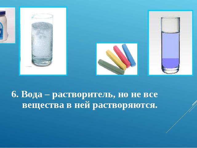 6. Вода – растворитель, но не все вещества в ней растворяются.