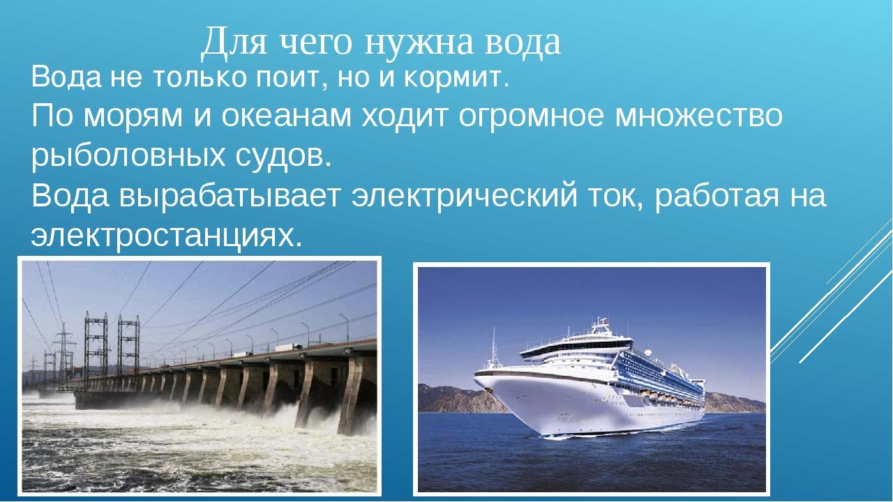 Для чего нужна вода Вода не только поит, но и кормит. По морям и океанам ходи...