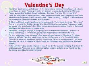 Valentine's Day Valentine's Day is always on February 14. It is not a nationa