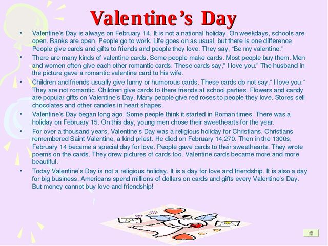Valentine's Day Valentine's Day is always on February 14. It is not a nationa...
