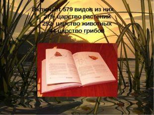 Включает 579 видов из них 279- царство растений 252- царство животных 44-царс