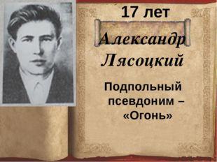 Александр Лясоцкий 17 лет Подпольный псевдоним – «Огонь»