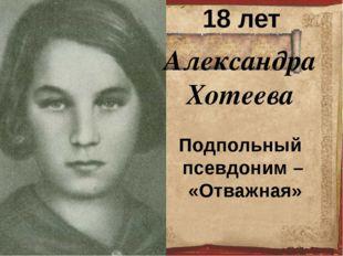 Александра Хотеева 18 лет Подпольный псевдоним – «Отважная»
