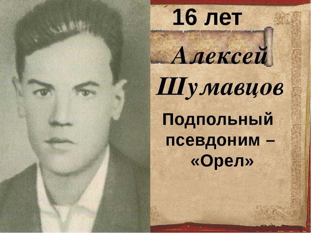 Алексей Шумавцов 16 лет Подпольный псевдоним – «Орел»