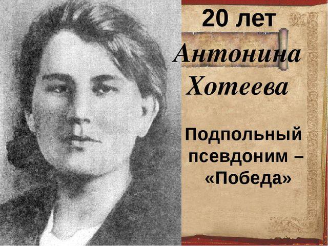 Антонина Хотеева 20 лет Подпольный псевдоним – «Победа»