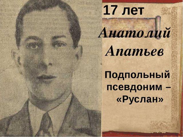 Анатолий Апатьев 17 лет Подпольный псевдоним – «Руслан»