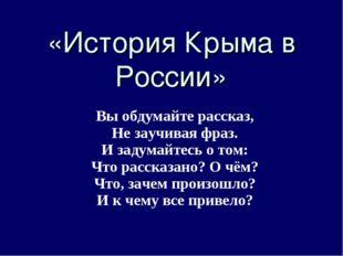 «История Крыма в России» Вы обдумайте рассказ, Не заучивая фраз. И задумайте