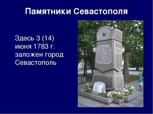 Памятники Севастополя Здесь 3 (14) июня 1783 г. заложен город Севастополь