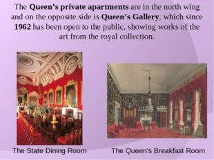 The Queen's private apartments are in the north wing and on the opposite side