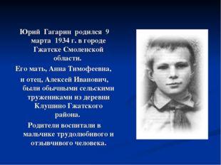 Юрий Гагарин родился 9 марта 1934 г. в городе Гжатске Смоленской области. Его