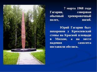 7 марта 1968 года Гагарин, совершая обычный тренировочный полет, погиб. Юрий