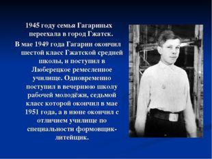 1945 году семья Гагариных переехала в город Гжатск. В мае 1949 года Гагарин