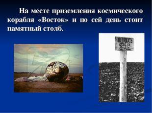 На месте приземления космического корабля «Восток» и по сей день стоит памят